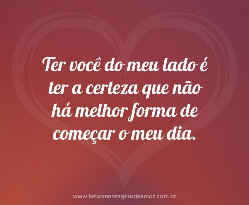 Bom Dia Meu Amor Para Fazer O Dia Da Pessoa Amada Mais Feliz: Ter Você Do Meu Lado